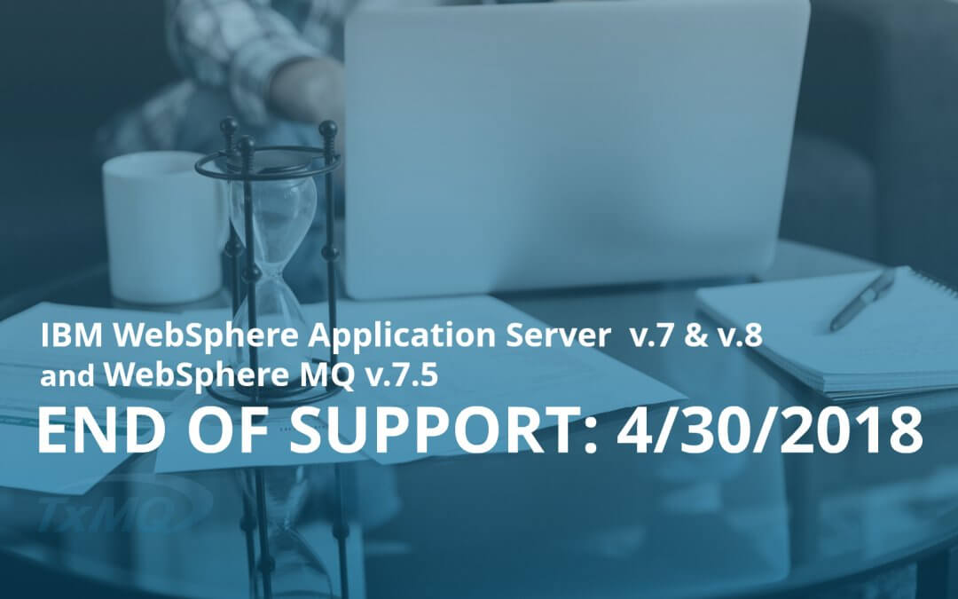 IBM WebSphere Application Server (WAS) v.7 & v.8, and WebSphere MQ v.7.5 End of Support: April 30, 2018